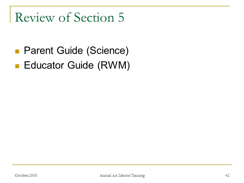 October 2008 Annual AA Mentor Training 42 Review of Section 5 Parent Guide (Science) Educator Guide (RWM)