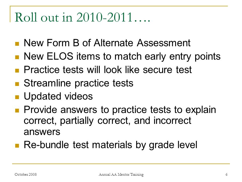 October 2008 Annual AA Mentor Training 6 Roll out in 2010-2011…. New Form B of Alternate Assessment New ELOS items to match early entry points Practic