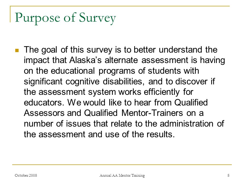 October 2008 Annual AA Mentor Training 8 Purpose of Survey The goal of this survey is to better understand the impact that Alaskas alternate assessmen