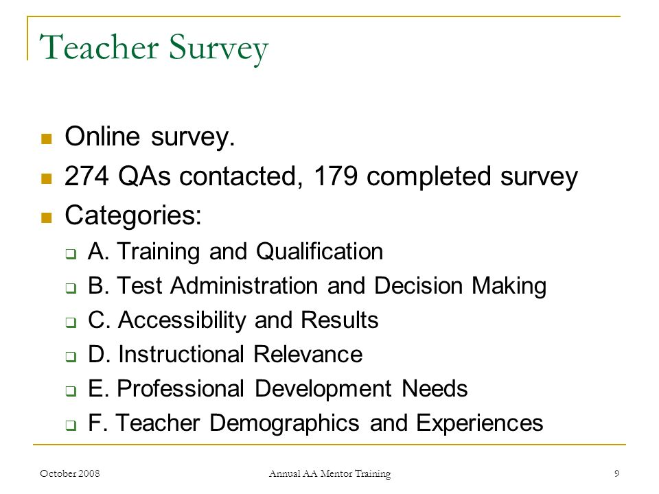 October 2008 Annual AA Mentor Training 9 Teacher Survey Online survey. 274 QAs contacted, 179 completed survey Categories: A. Training and Qualificati