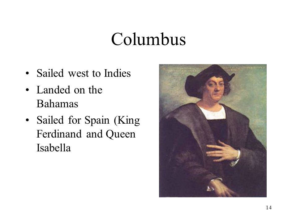 14 Columbus Sailed west to Indies Landed on the Bahamas Sailed for Spain (King Ferdinand and Queen Isabella
