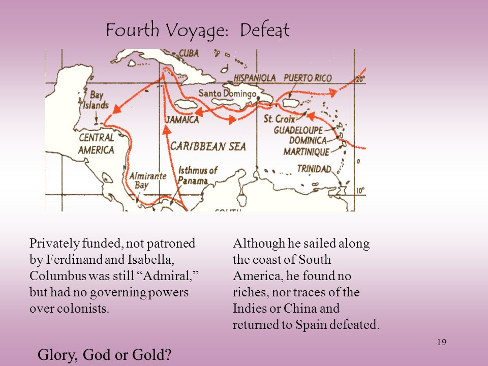 19 Fourth Voyage: Defeat Privately funded, not patroned by Ferdinand and Isabella, Columbus was still Admiral, but had no governing powers over coloni