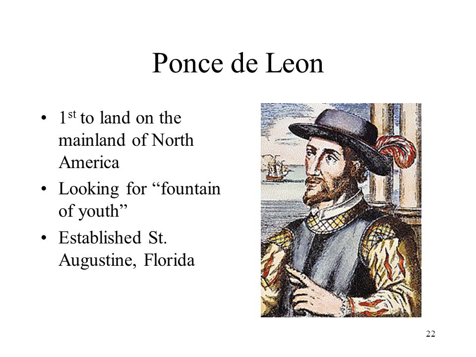 22 Ponce de Leon 1 st to land on the mainland of North America Looking for fountain of youth Established St.