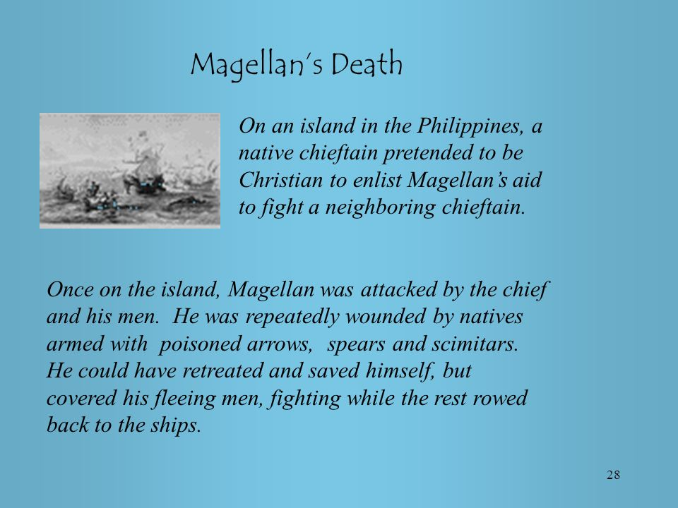 28 Magellans Death On an island in the Philippines, a native chieftain pretended to be Christian to enlist Magellans aid to fight a neighboring chieftain.