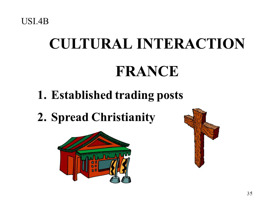 35 CULTURAL INTERACTION FRANCE 1.Established trading posts 2.Spread Christianity USI.4B