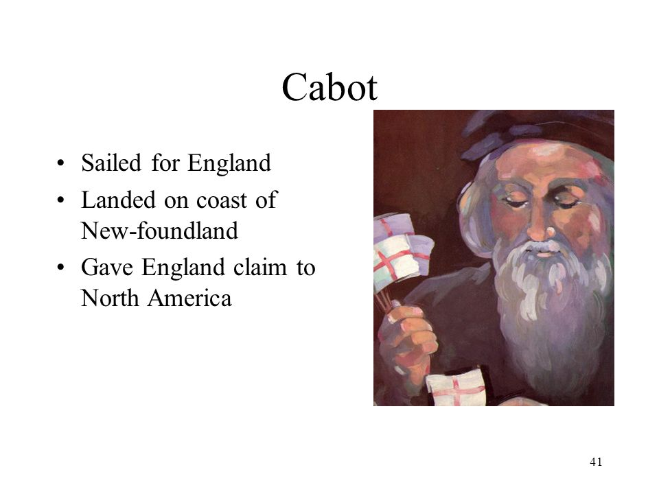 41 Cabot Sailed for England Landed on coast of New-foundland Gave England claim to North America