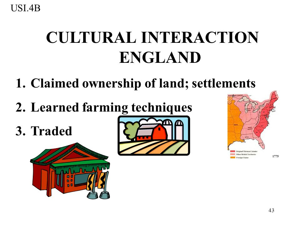 43 CULTURAL INTERACTION ENGLAND 1.Claimed ownership of land; settlements 2.Learned farming techniques 3.Traded USI.4B
