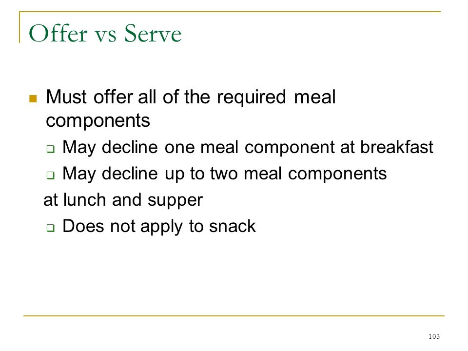 103 Offer vs Serve Must offer all of the required meal components May decline one meal component at breakfast May decline up to two meal components at