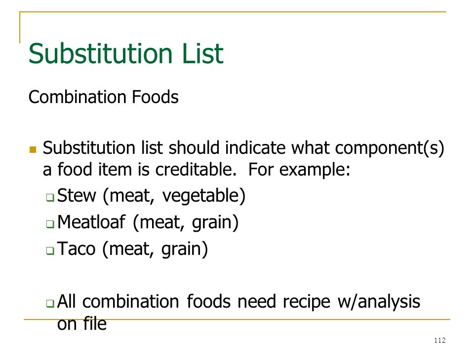 112 Substitution List 112 Combination Foods Substitution list should indicate what component(s) a food item is creditable. For example: Stew (meat, ve