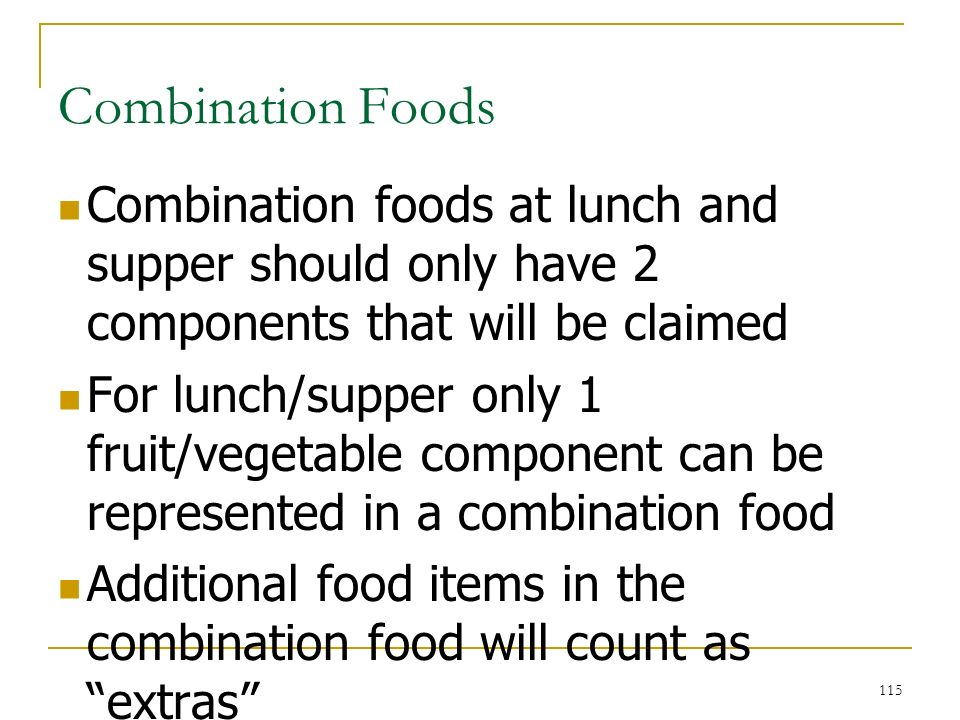 115 Combination Foods Combination foods at lunch and supper should only have 2 components that will be claimed For lunch/supper only 1 fruit/vegetable