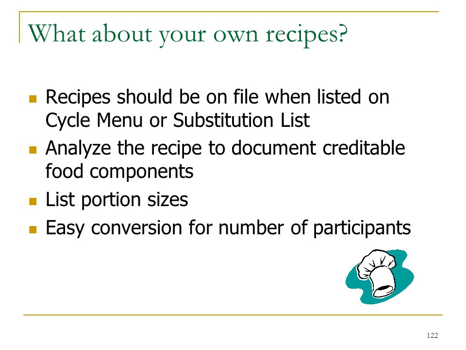 122 What about your own recipes? Recipes should be on file when listed on Cycle Menu or Substitution List Analyze the recipe to document creditable fo