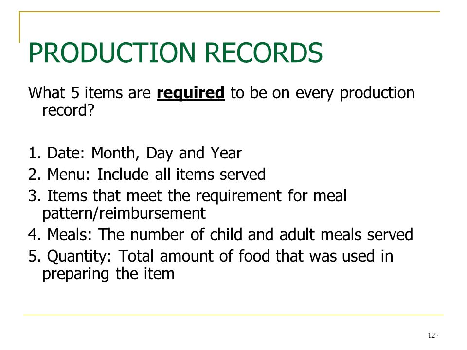 127 PRODUCTION RECORDS 127 What 5 items are required to be on every production record? 1. Date: Month, Day and Year 2. Menu: Include all items served