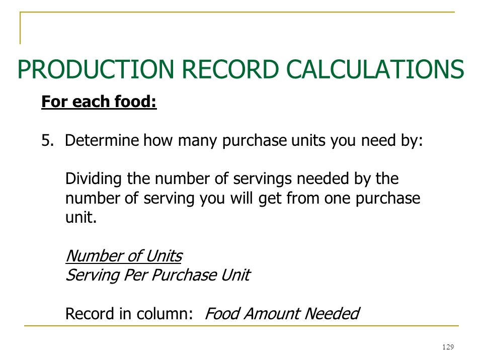 129 PRODUCTION RECORD CALCULATIONS 129 For each food: 5. Determine how many purchase units you need by: Dividing the number of servings needed by the