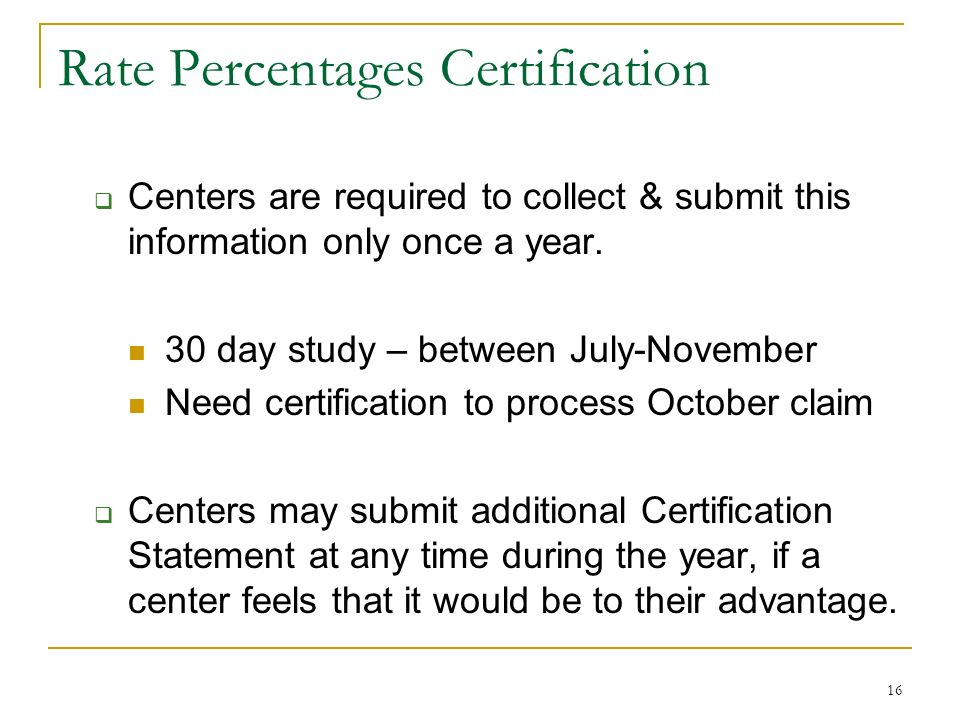 16 Rate Percentages Certification Centers are required to collect & submit this information only once a year. 30 day study – between July-November Nee