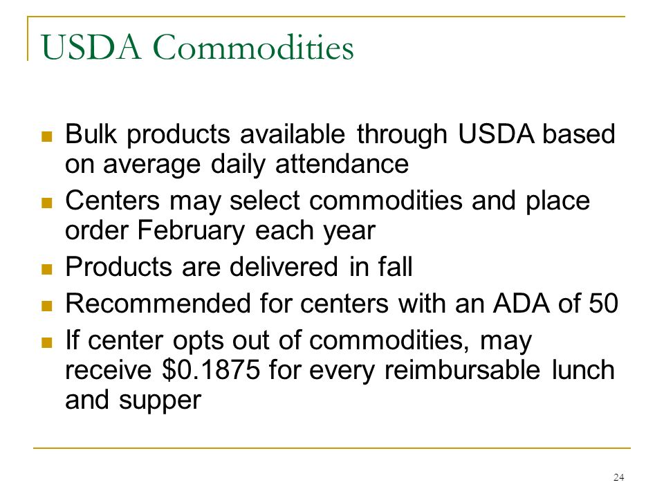 24 USDA Commodities Bulk products available through USDA based on average daily attendance Centers may select commodities and place order February eac