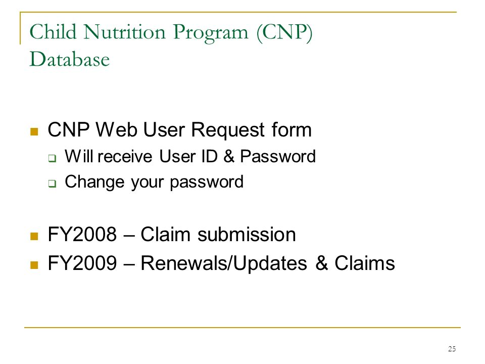 25 Child Nutrition Program (CNP) Database CNP Web User Request form Will receive User ID & Password Change your password FY2008 – Claim submission FY2