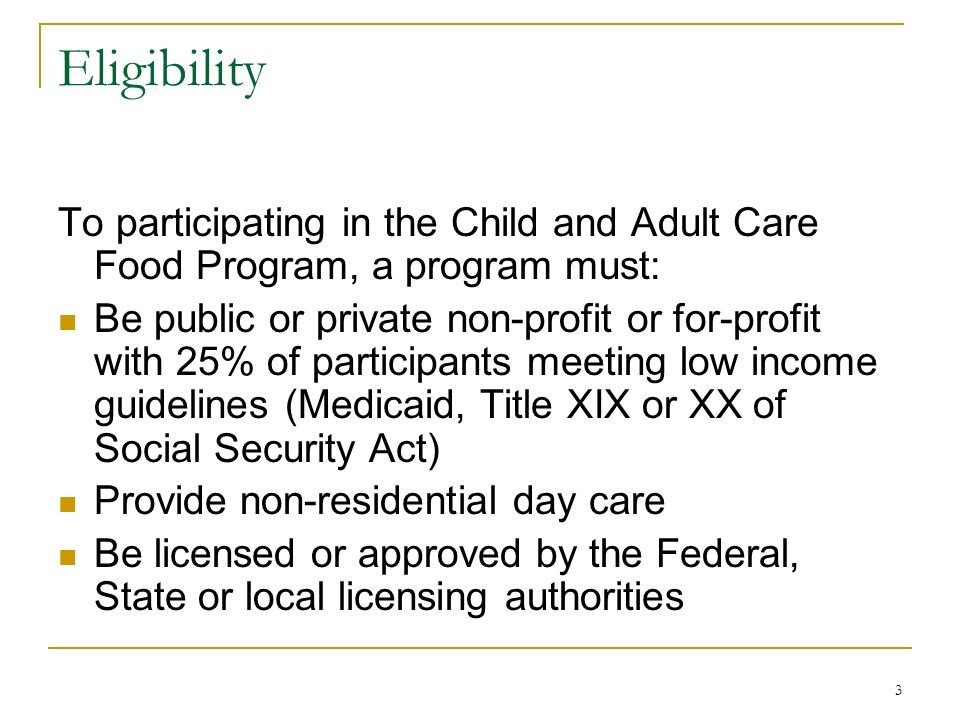 3 Eligibility To participating in the Child and Adult Care Food Program, a program must: Be public or private non-profit or for-profit with 25% of par