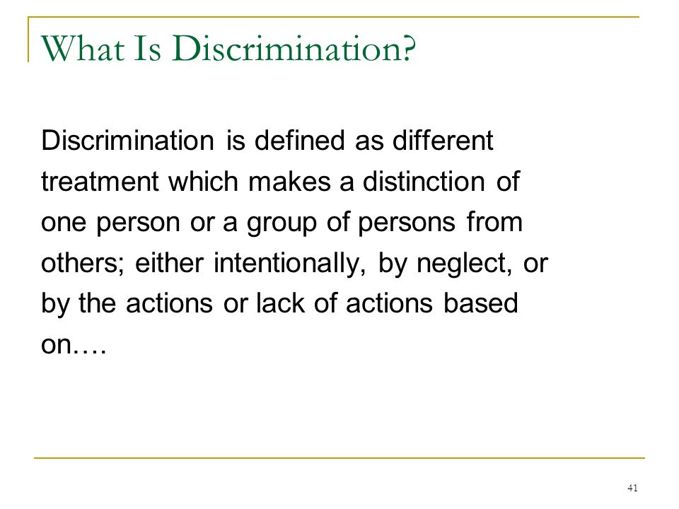 41 What Is Discrimination? Discrimination is defined as different treatment which makes a distinction of one person or a group of persons from others;