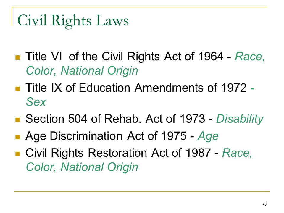 43 Civil Rights Laws Title VI of the Civil Rights Act of 1964 - Race, Color, National Origin Title IX of Education Amendments of 1972 - Sex Section 50