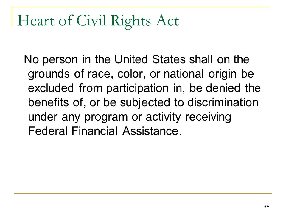44 Heart of Civil Rights Act No person in the United States shall on the grounds of race, color, or national origin be excluded from participation in,