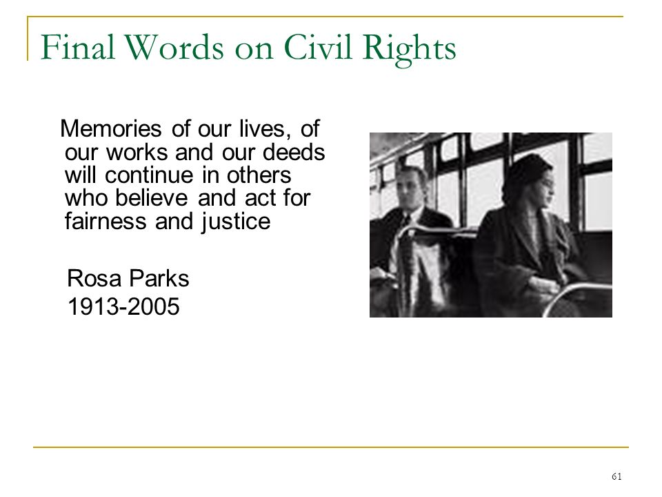 61 Final Words on Civil Rights Memories of our lives, of our works and our deeds will continue in others who believe and act for fairness and justice