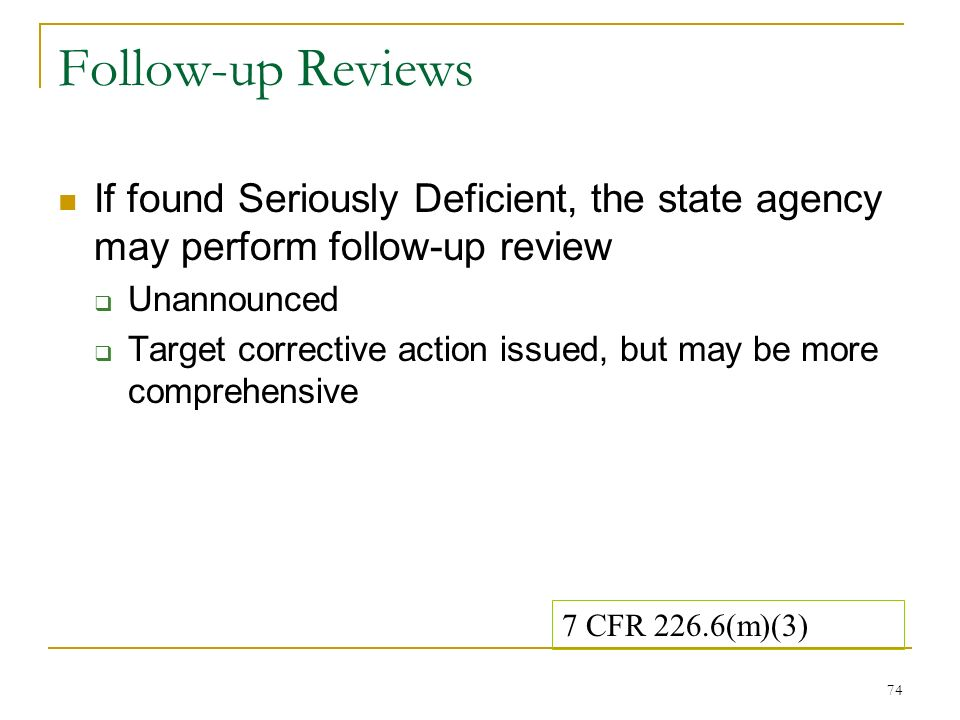 74 Follow-up Reviews If found Seriously Deficient, the state agency may perform follow-up review Unannounced Target corrective action issued, but may