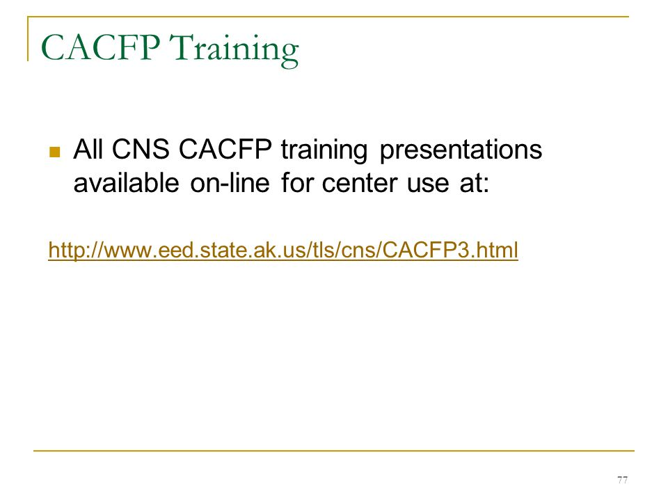77 CACFP Training All CNS CACFP training presentations available on-line for center use at: http://www.eed.state.ak.us/tls/cns/CACFP3.html