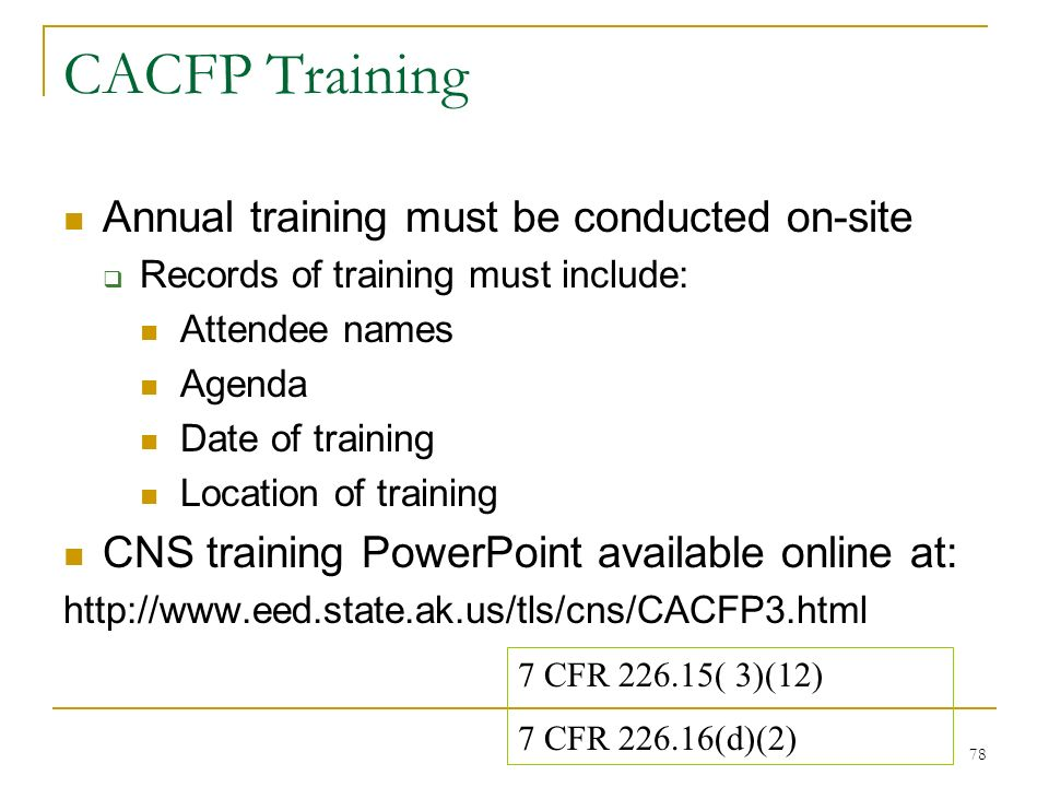 78 CACFP Training Annual training must be conducted on-site Records of training must include: Attendee names Agenda Date of training Location of train