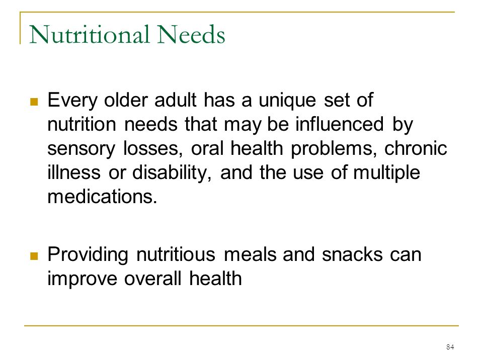 84 Nutritional Needs Every older adult has a unique set of nutrition needs that may be influenced by sensory losses, oral health problems, chronic ill
