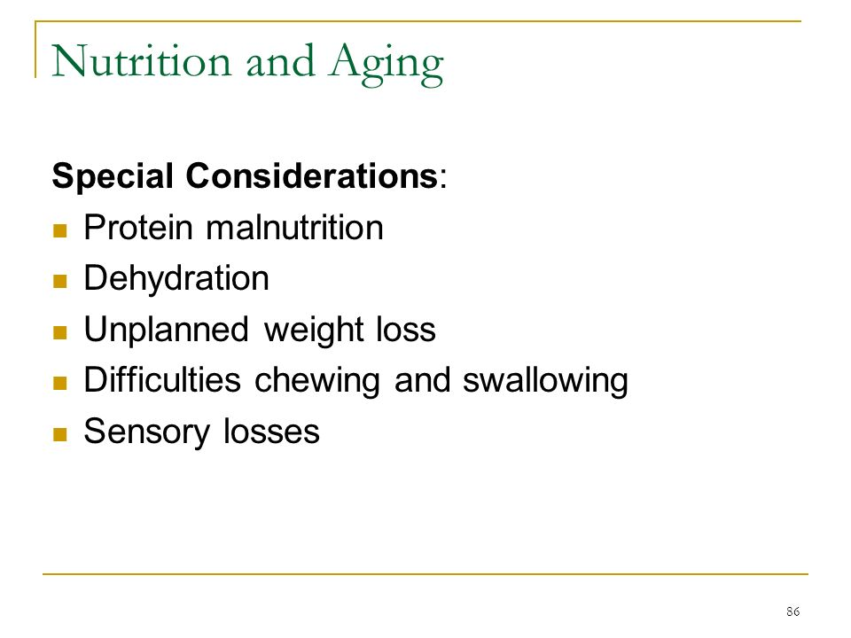 86 Nutrition and Aging Special Considerations: Protein malnutrition Dehydration Unplanned weight loss Difficulties chewing and swallowing Sensory loss