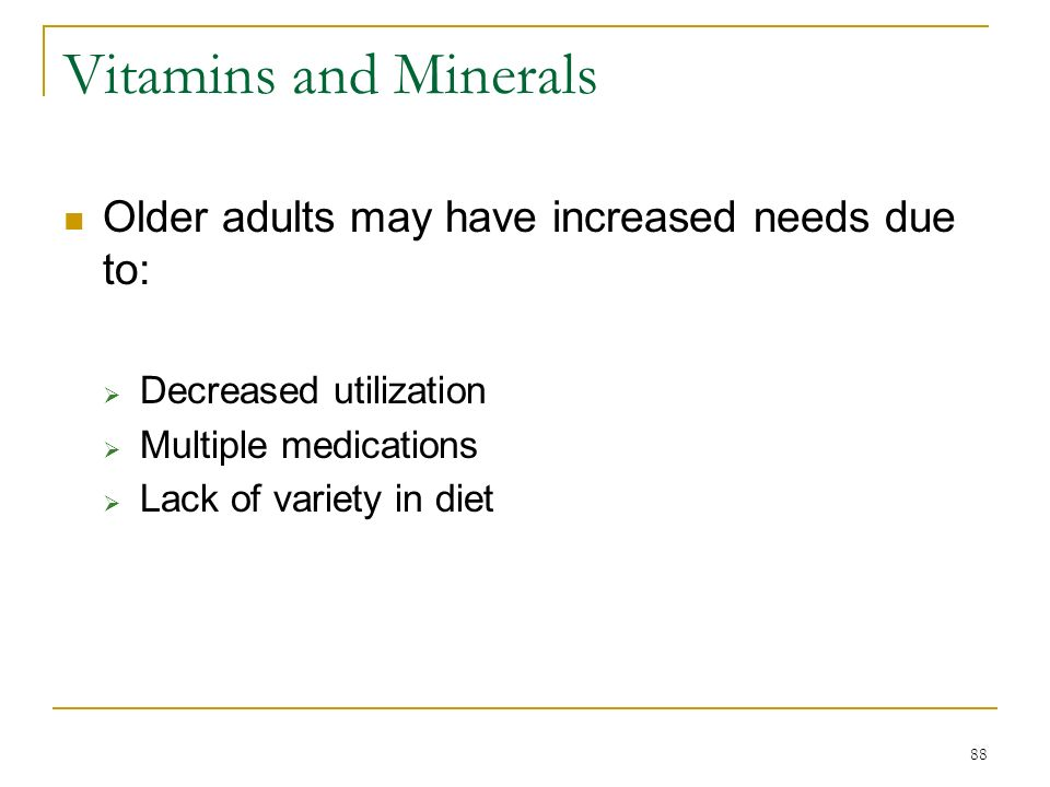 88 Vitamins and Minerals Older adults may have increased needs due to: Decreased utilization Multiple medications Lack of variety in diet