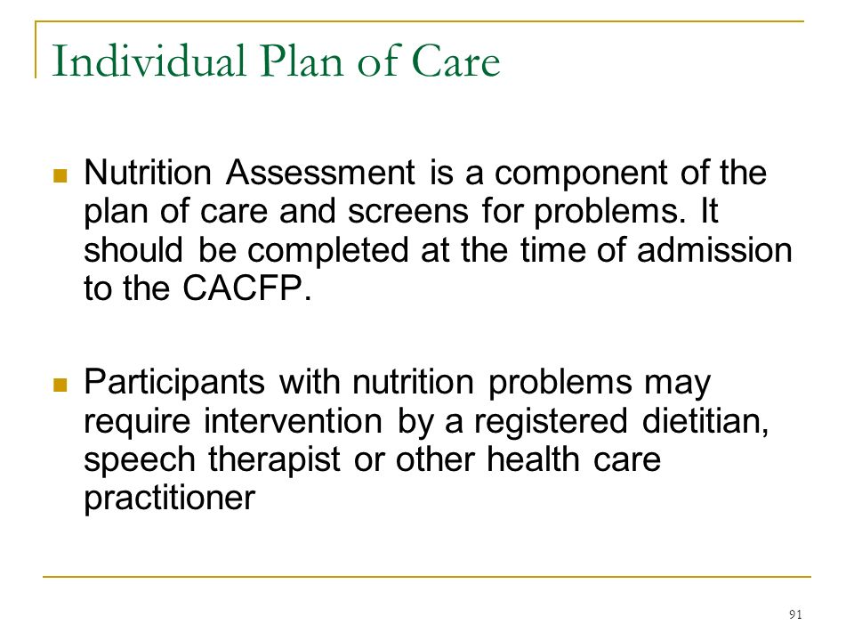91 Individual Plan of Care Nutrition Assessment is a component of the plan of care and screens for problems. It should be completed at the time of adm
