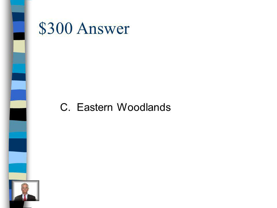 $300 Question The Powhatan Indians lived in: A.Plains B.