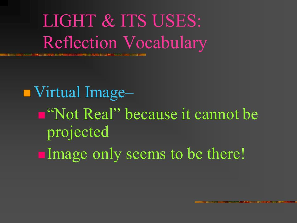 LIGHT & ITS USES: Reflection Vocabulary Real Image – Image is made from real light rays that converge at a real focal point so the image is REAL Can b