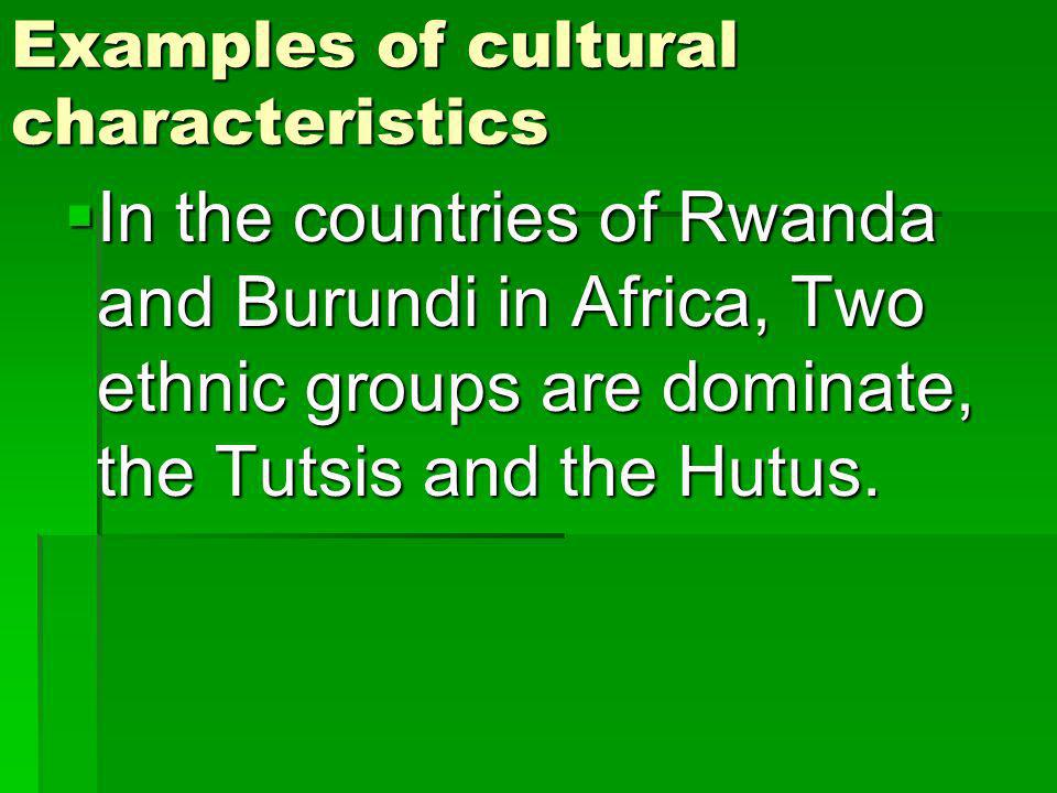 Examples of cultural characteristics In the countries of Rwanda and Burundi in Africa, Two ethnic groups are dominate, the Tutsis and the Hutus.