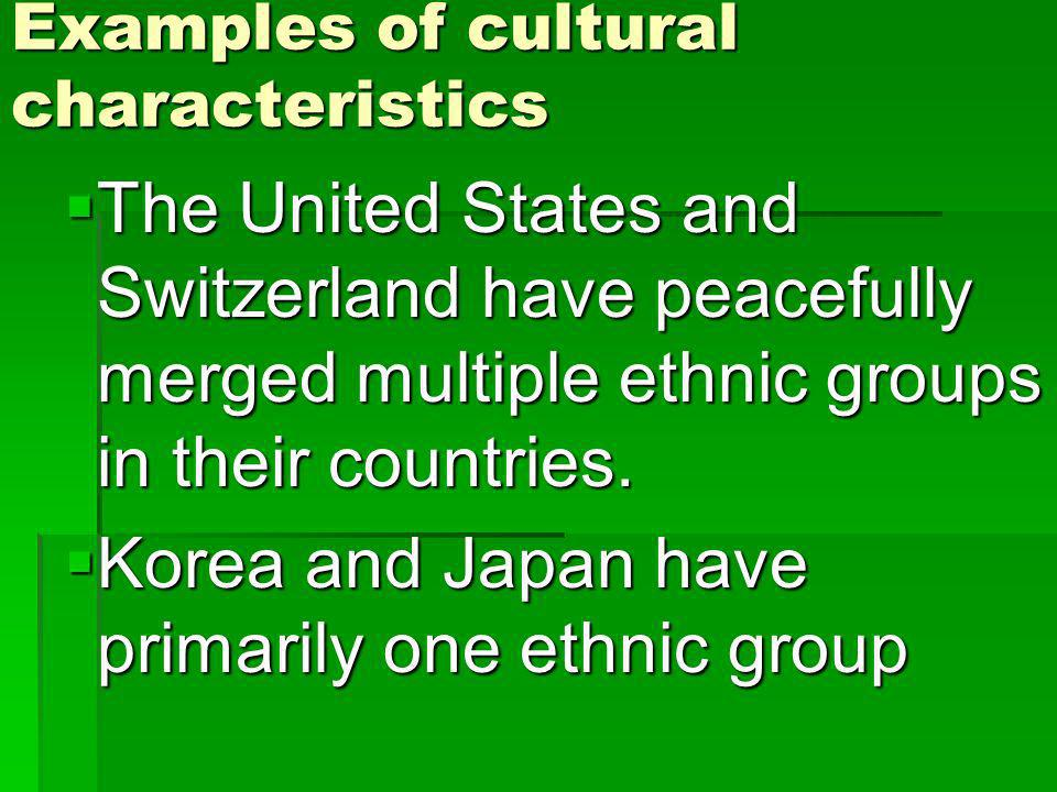 Examples of cultural characteristics The United States and Switzerland have peacefully merged multiple ethnic groups in their countries.