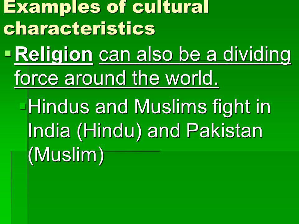 Examples of cultural characteristics Religion can also be a dividing force around the world. Religion can also be a dividing force around the world. H