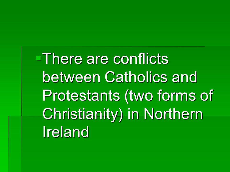 There are conflicts between Catholics and Protestants (two forms of Christianity) in Northern Ireland There are conflicts between Catholics and Protestants (two forms of Christianity) in Northern Ireland