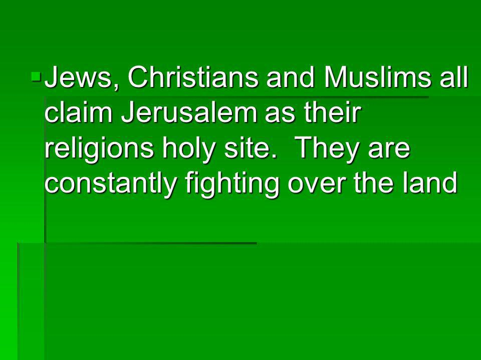 Jews, Christians and Muslims all claim Jerusalem as their religions holy site. They are constantly fighting over the land Jews, Christians and Muslims