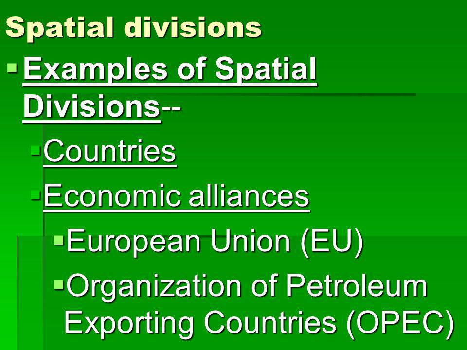 Spatial divisions Examples of Spatial Divisions-- Examples of Spatial Divisions-- Countries Countries Economic alliances Economic alliances European Union (EU) European Union (EU) Organization of Petroleum Exporting Countries (OPEC) Organization of Petroleum Exporting Countries (OPEC)