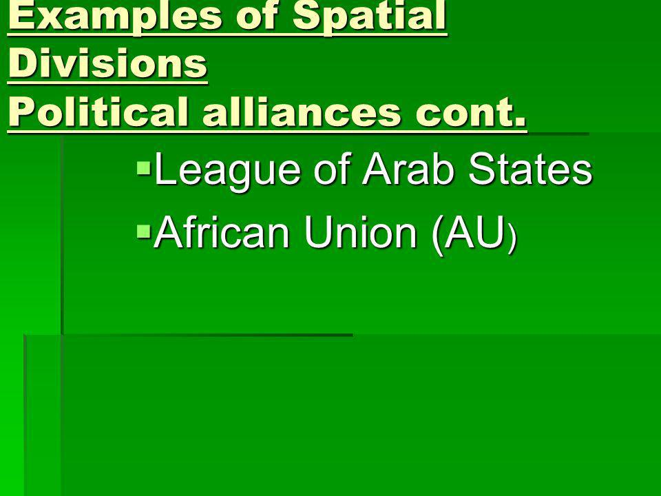Examples of Spatial Divisions Political alliances cont. League of Arab States League of Arab States African Union (AU ) African Union (AU )
