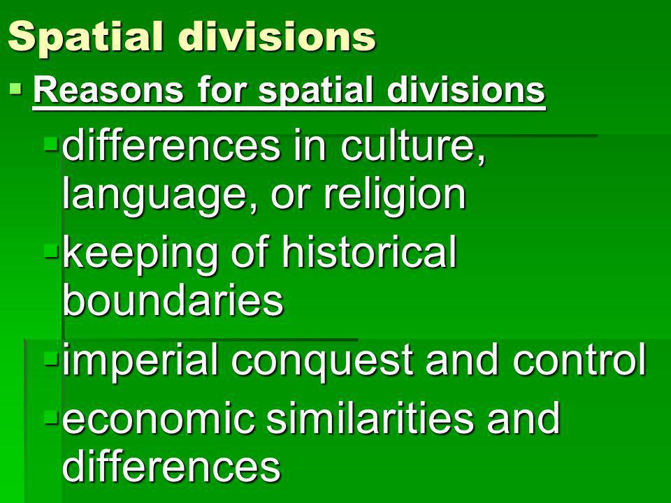 Spatial divisions Reasons for spatial divisions Reasons for spatial divisions differences in culture, language, or religion differences in culture, language, or religion keeping of historical boundaries keeping of historical boundaries imperial conquest and control imperial conquest and control economic similarities and differences economic similarities and differences
