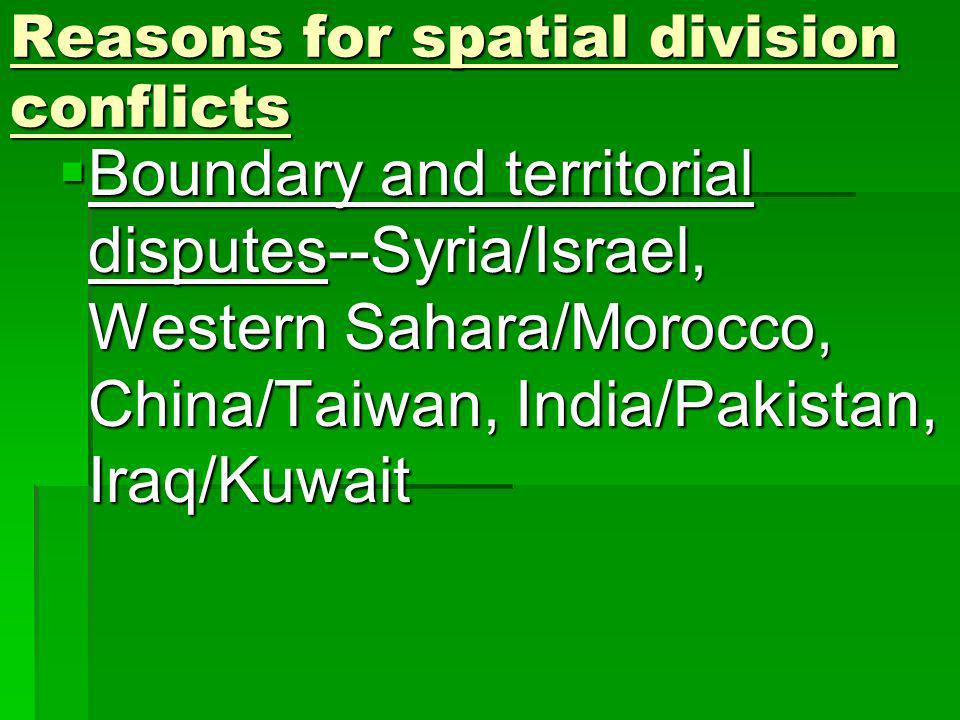 Reasons for spatial division conflicts Boundary and territorial disputes--Syria/Israel, Western Sahara/Morocco, China/Taiwan, India/Pakistan, Iraq/Kuwait Boundary and territorial disputes--Syria/Israel, Western Sahara/Morocco, China/Taiwan, India/Pakistan, Iraq/Kuwait