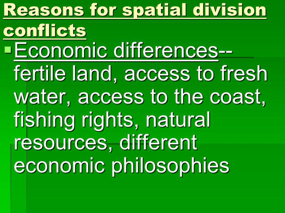 Reasons for spatial division conflicts Economic differences-- fertile land, access to fresh water, access to the coast, fishing rights, natural resources, different economic philosophies Economic differences-- fertile land, access to fresh water, access to the coast, fishing rights, natural resources, different economic philosophies