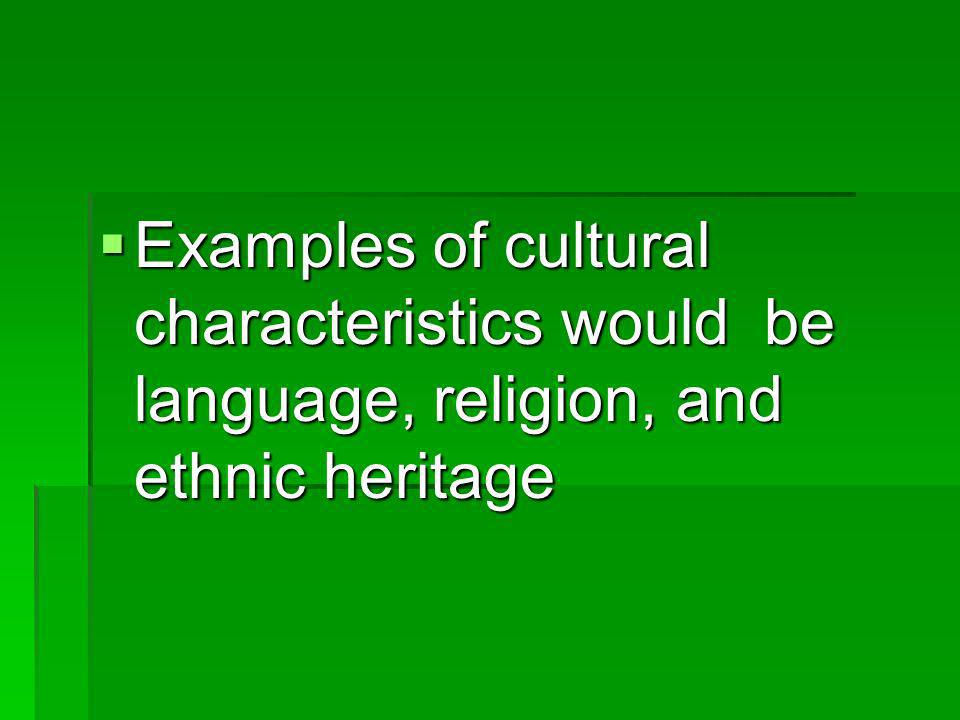 Examples of cultural characteristics would be language, religion, and ethnic heritage Examples of cultural characteristics would be language, religion, and ethnic heritage