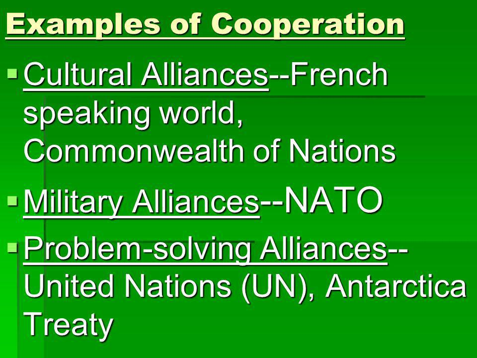 Examples of Cooperation Cultural Alliances--French speaking world, Commonwealth of Nations Cultural Alliances--French speaking world, Commonwealth of Nations Military Alliances --NATO Military Alliances --NATO Problem-solving Alliances-- United Nations (UN), Antarctica Treaty Problem-solving Alliances-- United Nations (UN), Antarctica Treaty