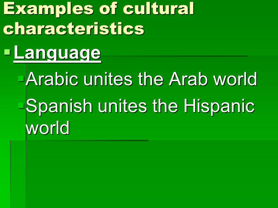 Examples of cultural characteristics Language Language Arabic unites the Arab world Arabic unites the Arab world Spanish unites the Hispanic world Spa