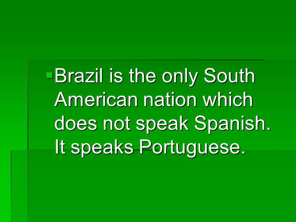 Brazil is the only South American nation which does not speak Spanish.