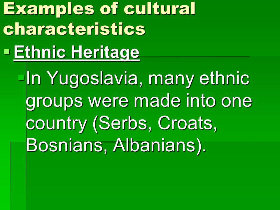 Examples of cultural characteristics Ethnic Heritage Ethnic Heritage In Yugoslavia, many ethnic groups were made into one country (Serbs, Croats, Bosn