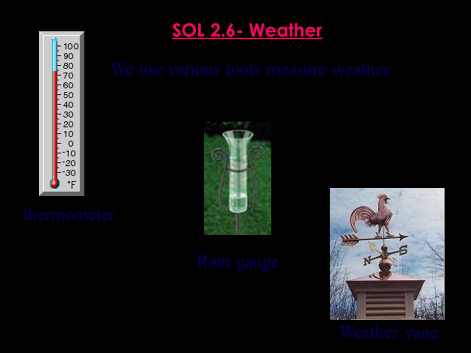 SOL 2.6- Weather We use various tools measure weather. thermometer Rain gauge Weather vane
